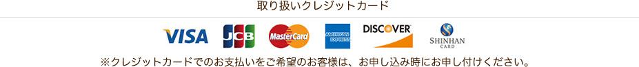 取り扱いクレジットカード VISA JCB MasterCard AMERICAN EXPRESS DISCOVER SHINHANCARD ※クレジットカードでのお支払いをご希望のお客様は、お申し込み時にお申し付けください。